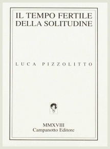 Luca Pizzolitto - Il tempo fertile della solitudine - Campanotto Editore, 2018